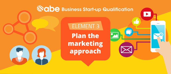 Business Start Up Element 3 – Planning the Marketing Approach