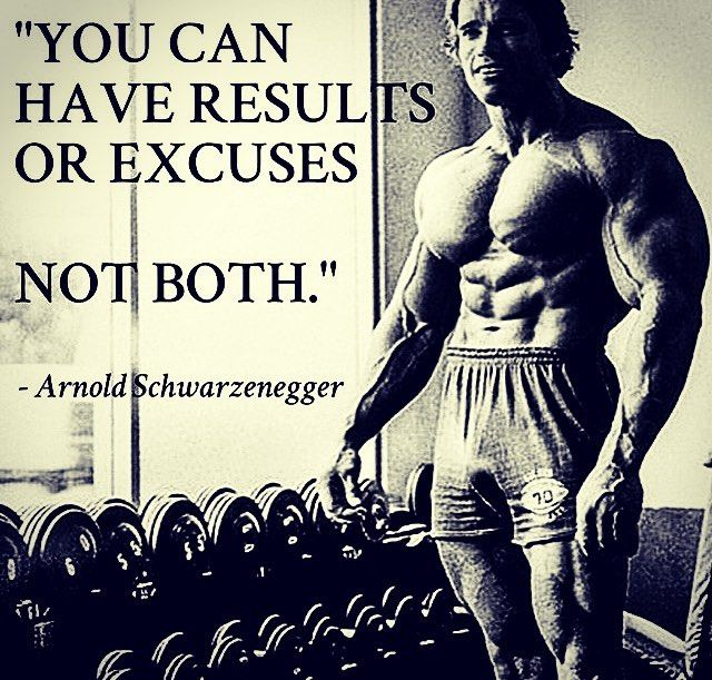 Arnold Schwarzenegger motivational quote: 'You can have results or excuses, not both'.