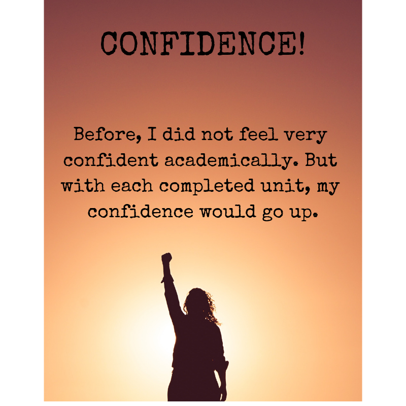 Confidence quotation from student: 'Before, I did not feel very confident academically.But with each completed unit, my confidence would go up'.